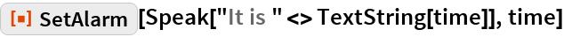 "ResourceFunction[""SetAlarm""][  Speak[""It is "" <> TextString[time]], time]"