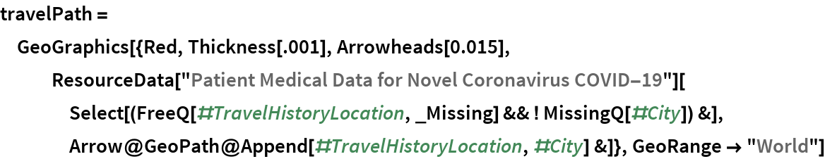 "travelPath = GeoGraphics[{Red, Thickness[.001], Arrowheads[0.015], ResourceData[      ""Patient Medical Data for Novel Coronavirus COVID-19""][     Select[(FreeQ[#TravelHistoryLocation, _Missing] && ! MissingQ[#City]) &], Arrow@GeoPath@Append[#TravelHistoryLocation, #City] &]}, GeoRange -> ""World""]"