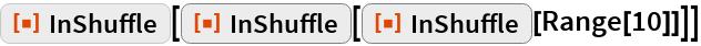 "ResourceFunction[""InShuffle""][  ResourceFunction[""InShuffle""][   ResourceFunction[""InShuffle""][Range[10]]]]"