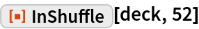 "ResourceFunction[""InShuffle""][deck, 52]"