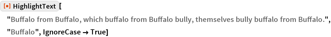 "ResourceFunction[  ""HighlightText""][""Buffalo from Buffalo, which buffalo from Buffalo \ bully, themselves bully buffalo from Buffalo."", ""Buffalo"", IgnoreCase -> True]"