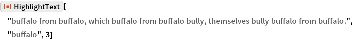 "ResourceFunction[  ""HighlightText""][""buffalo from buffalo, which buffalo from buffalo \ bully, themselves bully buffalo from buffalo."", ""buffalo"", 3]"
