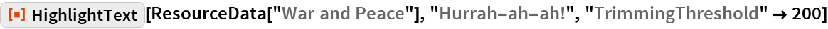 "ResourceFunction[""HighlightText""][  ResourceData[""War and Peace""], ""Hurrah-ah-ah!"", ""TrimmingThreshold"" -> 200]"