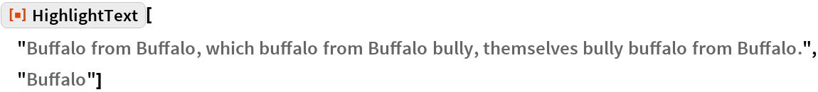 "ResourceFunction[  ""HighlightText""][""Buffalo from Buffalo, which buffalo from Buffalo \ bully, themselves bully buffalo from Buffalo."", ""Buffalo""]"