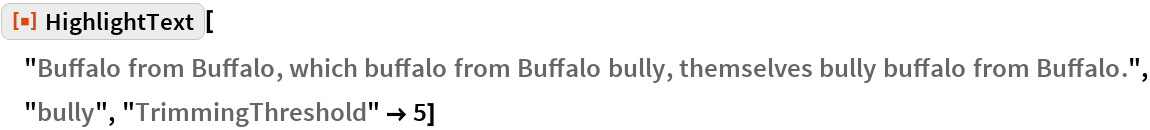 "ResourceFunction[  ""HighlightText""][""Buffalo from Buffalo, which buffalo from Buffalo \ bully, themselves bully buffalo from Buffalo."", ""bully"", ""TrimmingThreshold"" -> 5]"