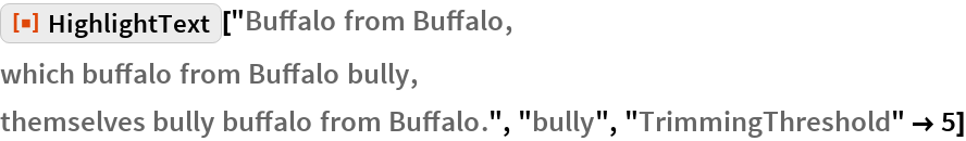 "ResourceFunction[""HighlightText""][""Buffalo from Buffalo,  which buffalo from Buffalo bully,  themselves bully buffalo from Buffalo."", ""bully"", ""TrimmingThreshold"" -> 5]"