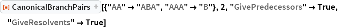 """ResourceFunction[  """"CanonicalBranchPairs""""][{""""AA"""" -> """"ABA"""", """"AAA"""" -> """"B""""}, 2, """"GivePredecessors"""" -> True, """"GiveResolvents"""" -> True]"""