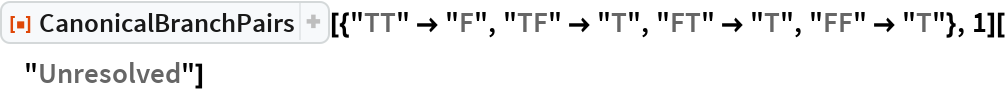 """ResourceFunction[   """"CanonicalBranchPairs""""][{""""TT"""" -> """"F"""", """"TF"""" -> """"T"""", """"FT"""" -> """"T"""", """"FF"""" -> """"T""""}, 1][""""Unresolved""""]"""
