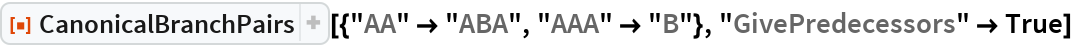 """ResourceFunction[  """"CanonicalBranchPairs""""][{""""AA"""" -> """"ABA"""", """"AAA"""" -> """"B""""}, """"GivePredecessors"""" -> True]"""