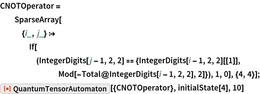 "CNOTOperator = SparseArray[{i_, j_} :> If[(IntegerDigits[j - 1, 2, 2] == {IntegerDigits[i - 1, 2, 2][[1]], Mod[-Total@IntegerDigits[i - 1, 2, 2], 2]}), 1, 0], {4, 4}]; ResourceFunction[""QuantumTensorAutomaton""][{CNOTOperator}, initialState[4], 10]"