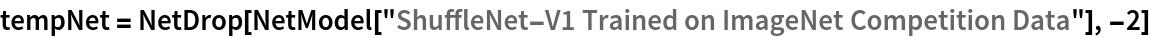 "tempNet = NetDrop[NetModel[    ""ShuffleNet-V1 Trained on ImageNet Competition Data""], -2]"
