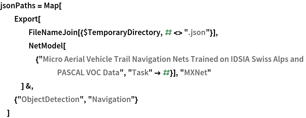 """jsonPaths = Map[   Export[     FileNameJoin[{$TemporaryDirectory, # <> """".json""""}],     NetModel[{""""Micro Aerial Vehicle Trail Navigation Nets Trained on \ IDSIA Swiss Alps and PASCAL VOC Data"""", """"Task"""" -> #}], """"MXNet""""     ] &,   {""""ObjectDetection"""", """"Navigation""""}   ]"""