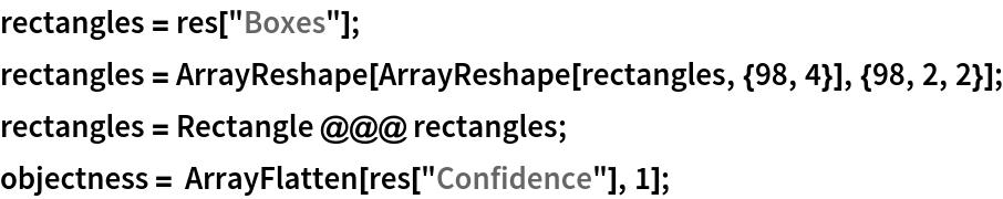 "rectangles = res[""Boxes""]; rectangles = ArrayReshape[ArrayReshape[rectangles, {98, 4}], {98, 2, 2}]; rectangles = Rectangle @@@ rectangles; objectness = ArrayFlatten[res[""Confidence""], 1];"