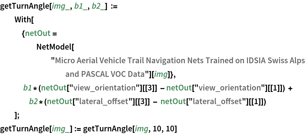 "getTurnAngle[img_, b1_, b2_] := With[{netOut = NetModel[        ""Micro Aerial Vehicle Trail Navigation Nets Trained on IDSIA \ Swiss Alps and PASCAL VOC Data""][img]},     b1*(netOut[""view_orientation""][[3]] - netOut[""view_orientation""][[1]]) + b2*(netOut[""lateral_offset""][[3]] - netOut[""lateral_offset""][[1]])    ]; getTurnAngle[img_] := getTurnAngle[img, 10, 10]"