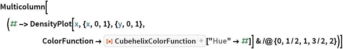 "Multicolumn[(# -> DensityPlot[x, {x, 0, 1}, {y, 0, 1}, ColorFunction -> ResourceFunction[""CubehelixColorFunction""][         ""Hue"" -> #]] & /@ {0, 1/2, 1, 3/2, 2})]"