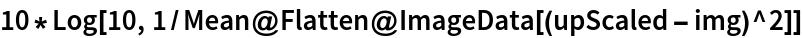 10*Log[10, 1/Mean@Flatten@ImageData[(upScaled - img)^2]]