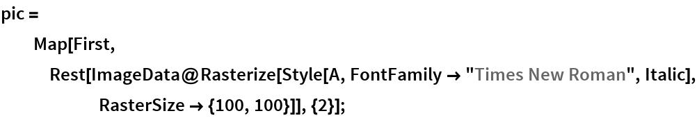 "pic = Map[First, Rest[ImageData@      Rasterize[Style[A, FontFamily -> ""Times New Roman"", Italic], RasterSize -> {100, 100}]], {2}];"