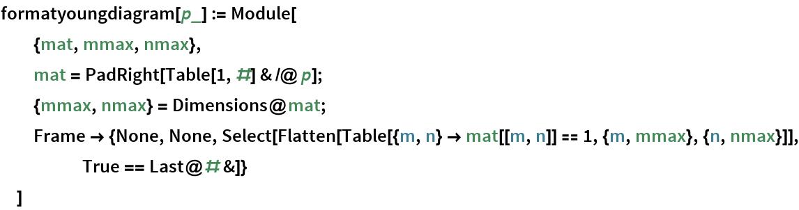 formatyoungdiagram[p_] := Module[   {mat, mmax, nmax},   mat = PadRight[Table[1, #] & /@ p];   {mmax, nmax} = Dimensions@mat;   Frame -> {None, None, Select[Flatten[       Table[{m, n} -> mat[[m, n]] == 1, {m, mmax}, {n, nmax}]], True == Last@# &]}   ]