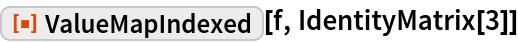 """ResourceFunction[""""ValueMapIndexed""""][f, IdentityMatrix[3]]"""