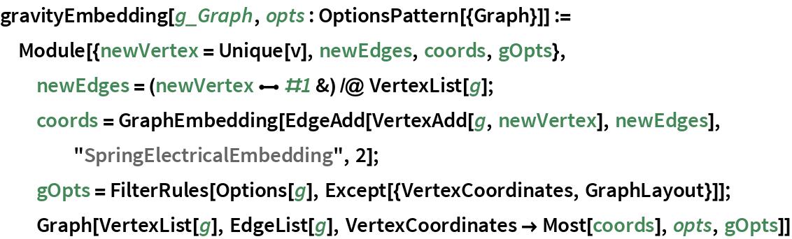 "gravityEmbedding[g_Graph, opts : OptionsPattern[{Graph}]] := Module[{newVertex = Unique[v], newEdges, coords, gOpts}, newEdges = (newVertex \[UndirectedEdge] #1 &) /@ VertexList[g]; coords = GraphEmbedding[EdgeAdd[VertexAdd[g, newVertex], newEdges], ""SpringElectricalEmbedding"", 2]; gOpts = FilterRules[Options[g], Except[{VertexCoordinates, GraphLayout}]]; Graph[VertexList[g], EdgeList[g], VertexCoordinates -> Most[coords],     opts, gOpts]]"