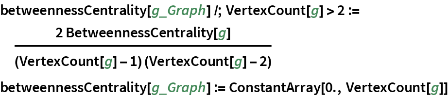 betweennessCentrality[g_Graph] /; VertexCount[g] > 2 := (  2 BetweennessCentrality[    g])/((VertexCount[g] - 1) (VertexCount[g] - 2)) betweennessCentrality[g_Graph] := ConstantArray[0., VertexCount[g]]