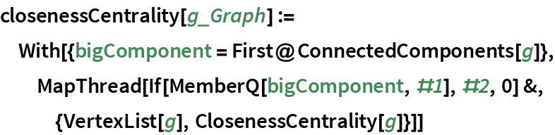 closenessCentrality[g_Graph] := With[{bigComponent = First@ConnectedComponents[g]}, MapThread[    If[MemberQ[bigComponent, #1], #2, 0] &, {VertexList[g], ClosenessCentrality[g]}]]