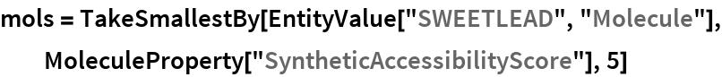"mols = TakeSmallestBy[EntityValue[""SWEETLEAD"", ""Molecule""], MoleculeProperty[""SyntheticAccessibilityScore""], 5]"