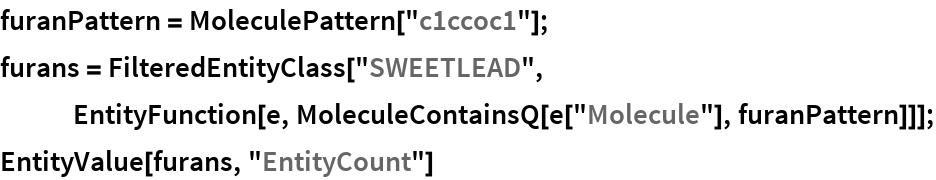 "furanPattern = MoleculePattern[""c1ccoc1""]; furans = FilteredEntityClass[""SWEETLEAD"", EntityFunction[e, MoleculeContainsQ[e[""Molecule""], furanPattern]]]; EntityValue[furans, ""EntityCount""]"