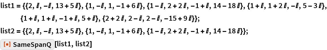 """list1 = {{2, I, -I, 13 + 5 I}, {1, -I, 1, -1 + 6 I}, {1 - I, 2 + 2 I, -1 + I, 14 - 18 I}, {1 + I, 1 + 2 I, -I, 5 - 3 I}, {1 + I, 1 + I, -1 + I, 5 + I}, {2 + 2 I, 2 - I, 2 - I, -15 + 9 I}}; list2 = {{2, I, -I, 13 + 5 I}, {1, -I, 1, -1 + 6 I}, {1 - I, 2 + 2 I, -1 + I, 14 - 18 I}}; ResourceFunction[""""SameSpanQ""""][list1, list2]"""