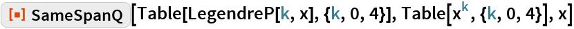 "ResourceFunction[""SameSpanQ""][Table[LegendreP[k, x], {k, 0, 4}], Table[x^k, {k, 0, 4}], x]"