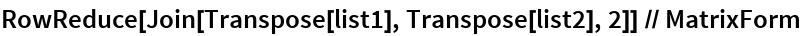 RowReduce[Join[Transpose[list1], Transpose[list2], 2]] // MatrixForm