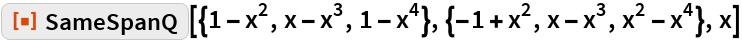 "ResourceFunction[  ""SameSpanQ""][{1 - x^2, x - x^3, 1 - x^4}, {-1 + x^2, x - x^3, x^2 - x^4}, x]"