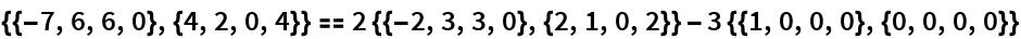 {{-7, 6, 6, 0}, {4, 2, 0, 4}} == 2 {{-2, 3, 3, 0}, {2, 1, 0, 2}} - 3 {{1, 0, 0, 0}, {0, 0, 0, 0}}