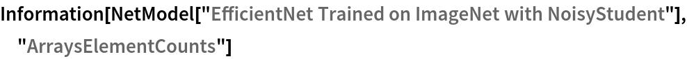 "Information[  NetModel[""EfficientNet Trained on ImageNet with NoisyStudent""], \ ""ArraysElementCounts""]"