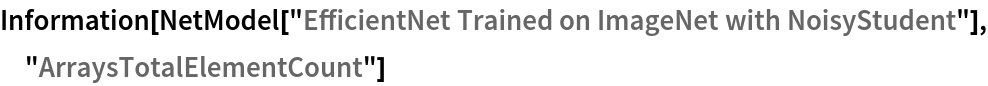 "Information[  NetModel[""EfficientNet Trained on ImageNet with NoisyStudent""], \ ""ArraysTotalElementCount""]"