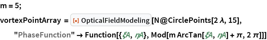 "m = 5; vortexPointArray = ResourceFunction[""OpticalFieldModeling""][   N@CirclePoints[2 \[Lambda], 15], ""PhaseFunction"" -> Function[{\[Xi]A, \[Eta]A}, Mod[m ArcTan[\[Xi]A, \[Eta]A] + \[Pi], 2 \[Pi]]]]"