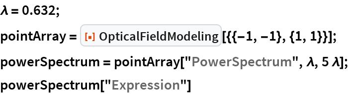 "\[Lambda] = 0.632; pointArray = ResourceFunction[""OpticalFieldModeling""][{{-1, -1}, {1, 1}}]; powerSpectrum = pointArray[""PowerSpectrum"", \[Lambda], 5 \[Lambda]]; powerSpectrum[""Expression""]"