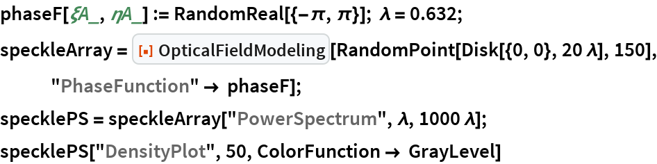 "phaseF[\[Xi]A_, \[Eta]A_] := RandomReal[{-\[Pi], \[Pi]}]; \[Lambda] = 0.632; speckleArray = ResourceFunction[""OpticalFieldModeling""][    RandomPoint[Disk[{0, 0}, 20 \[Lambda]], 150], ""PhaseFunction"" -> phaseF]; specklePS = speckleArray[""PowerSpectrum"", \[Lambda], 1000 \[Lambda]]; specklePS[""DensityPlot"", 50, ColorFunction -> GrayLevel]"