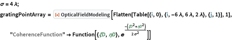 "\[Sigma] = 4 \[Lambda]; gratingPointArray = ResourceFunction[""OpticalFieldModeling""][   Flatten[Table[{i, 0}, {i, -6 \[Lambda], 6 \[Lambda], 2 \[Lambda]}, {j, 1}], 1], ""CoherenceFunction"" -> Function[{\[Xi]D, \[Eta]D}, E^(-(\[Xi]D^2 + \[Eta]D^2)/(     2 \[Sigma]^2))]]"