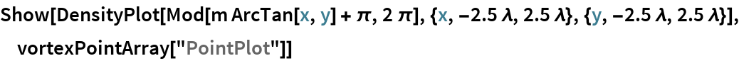 "Show[DensityPlot[   Mod[m ArcTan[x, y] + \[Pi], 2 \[Pi]], {x, -2.5 \[Lambda], 2.5 \[Lambda]}, {y, -2.5 \[Lambda], 2.5 \[Lambda]}], vortexPointArray[""PointPlot""]]"