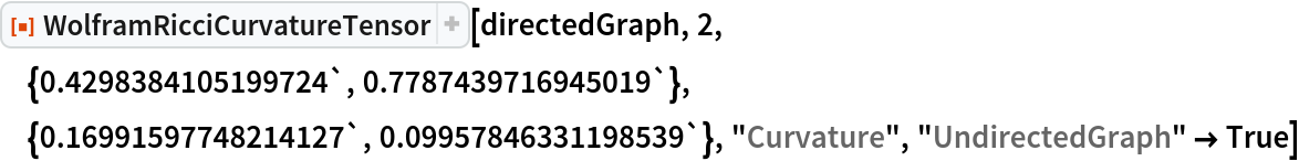 "ResourceFunction[  ""WolframRicciCurvatureTensor""][directedGraph, 2, \ {0.4298384105199724`, 0.7787439716945019`}, {0.16991597748214127`, 0.09957846331198539`}, ""Curvature"", ""UndirectedGraph"" -> True]"