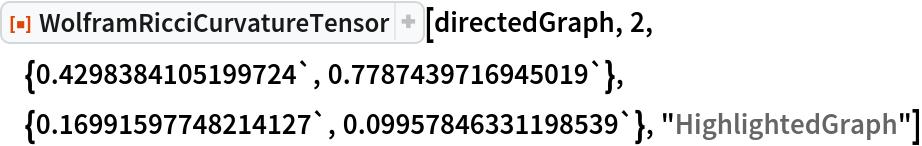 "ResourceFunction[  ""WolframRicciCurvatureTensor""][directedGraph, 2, \ {0.4298384105199724`, 0.7787439716945019`}, {0.16991597748214127`, 0.09957846331198539`}, ""HighlightedGraph""]"