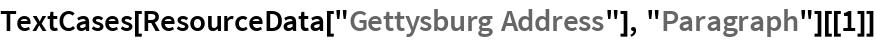 """TextCases[ResourceData[""""Gettysburg Address""""], """"Paragraph""""][[1]]"""