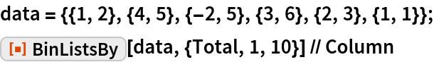 "data = {{1, 2}, {4, 5}, {-2, 5}, {3, 6}, {2, 3}, {1, 1}}; ResourceFunction[""BinListsBy""][data, {Total, 1, 10}] // Column"