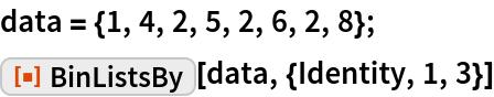 """data = {1, 4, 2, 5, 2, 6, 2, 8}; ResourceFunction[""""BinListsBy""""][data, {Identity, 1, 3}]"""