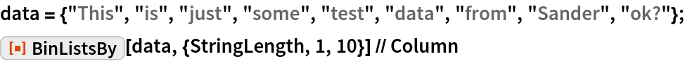 """data = {""""This"""", """"is"""", """"just"""", """"some"""", """"test"""", """"data"""", """"from"""", """"Sander"""", """"ok?""""}; ResourceFunction[""""BinListsBy""""][data, {StringLength, 1, 10}] // Column"""