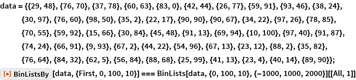 "data = {{29, 48}, {76, 70}, {37, 78}, {60, 63}, {83, 0}, {42, 44}, {26, 77}, {59, 91}, {93, 46}, {38, 24}, {30, 97}, {76, 60}, {98, 50}, {35, 2}, {22, 17}, {90, 90}, {90, 67}, {34, 22}, {97, 26}, {78, 85}, {70, 55}, {59, 92}, {15, 66}, {30, 84}, {45, 48}, {91, 13}, {69, 94}, {10, 100}, {97, 40}, {91, 87}, {74, 24}, {66, 91}, {9, 93}, {67, 2}, {44, 22}, {54, 96}, {67, 13}, {23, 12}, {88, 2}, {35, 82}, {76, 64}, {84, 32}, {62, 5}, {56, 84}, {88, 68}, {25, 99}, {41, 13}, {23, 4}, {40, 14}, {89, 90}}; ResourceFunction[""BinListsBy""][data, {First, 0, 100, 10}] === BinLists[data, {0, 100, 10}, {-1000, 1000, 2000}][[All, 1]]"