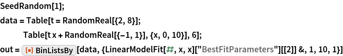 "SeedRandom[1]; data = Table[t = RandomReal[{2, 8}]; Table[t x + RandomReal[{-1, 1}], {x, 0, 10}], 6]; out = ResourceFunction[""BinListsBy""][   data, {LinearModelFit[#, x, x][""BestFitParameters""][[2]] &, 1, 10, 1}]"