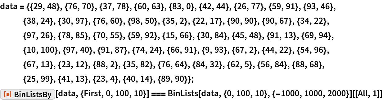 "data = {{29, 48}, {76, 70}, {37, 78}, {60, 63}, {83, 0}, {42, 44}, {26, 77}, {59, 91}, {93, 46}, {38, 24}, {30, 97}, {76, 60}, {98, 50}, {35, 2}, {22, 17}, {90, 90}, {90, 67}, {34, 22}, {97, 26}, {78, 85}, {70, 55}, {59, 92}, {15, 66}, {30, 84}, {45, 48}, {91, 13}, {69, 94}, {10, 100}, {97, 40}, {91, 87}, {74, 24}, {66, 91}, {9, 93}, {67, 2}, {44, 22}, {54, 96}, {67, 13}, {23, 12}, {88, 2}, {35, 82}, {76, 64}, {84, 32}, {62, 5}, {56, 84}, {88, 68}, {25, 99}, {41, 13}, {23, 4}, {40, 14}, {89, 90}}; ResourceFunction[""BinListsBy""][data, {First, 0, 100, 10}] === BinLists[data, {0, 100, 10}, {-1000, 1000, 2000}][[All, 1]]"