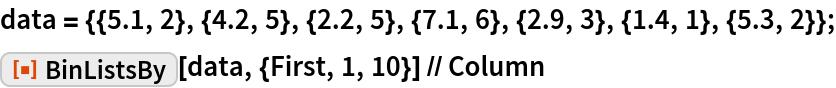 "data = {{5.1, 2}, {4.2, 5}, {2.2, 5}, {7.1, 6}, {2.9, 3}, {1.4, 1}, {5.3, 2}}; ResourceFunction[""BinListsBy""][data, {First, 1, 10}] // Column"